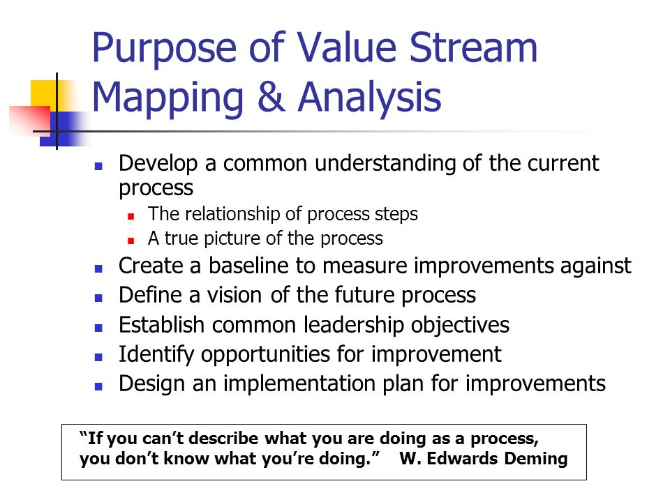 Purpose of Value Stream Mapping & Analysis Develop a common understanding of the current process The relationship of process steps A true picture of the process Create a baseline to measure improvements against Define a vision of the future process Establish common leadership objectives Identify opportunities for improvement Design an implementation plan for improvements If you can't describe what you are doing as a process, you don't know what you're doing. W.