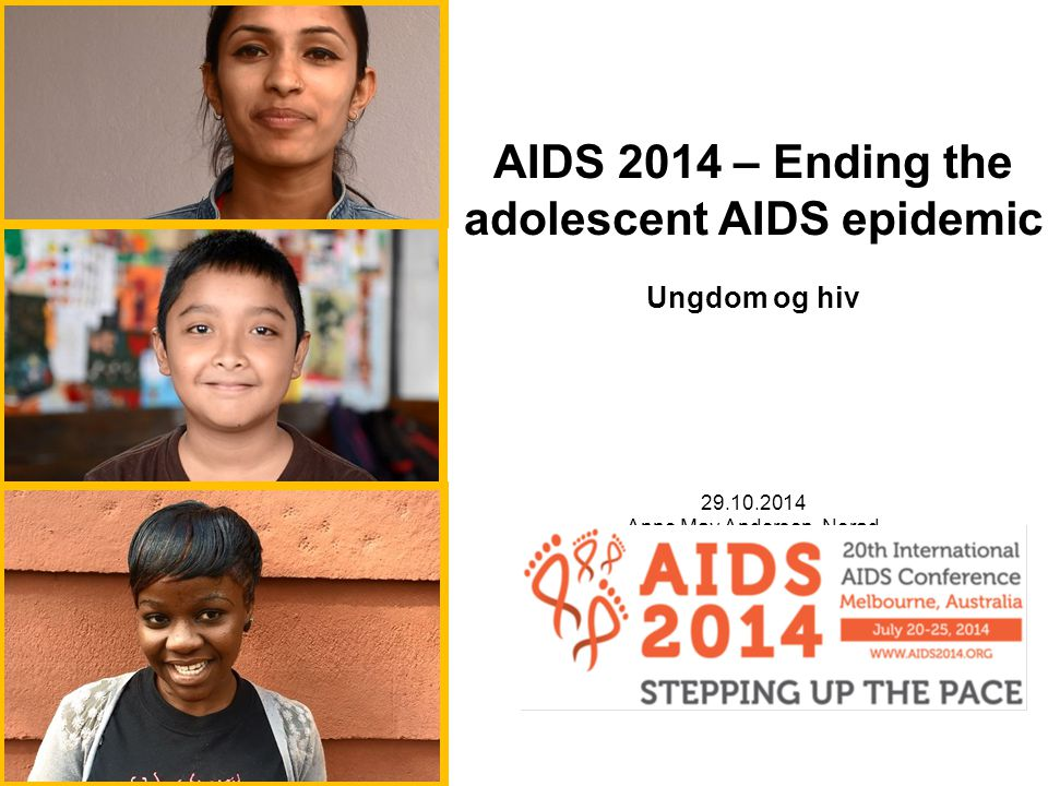 AIDS 2014 – Ending the adolescent AIDS epidemic Ungdom og hiv Anne May Andersen, Norad