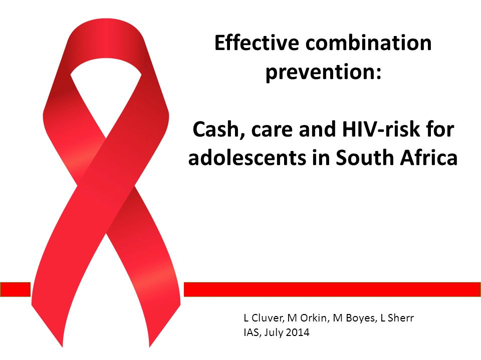 Effective combination prevention: Cash, care and HIV-risk for adolescents in South Africa L Cluver, M Orkin, M Boyes, L Sherr IAS, July 2014