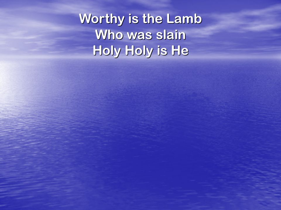Worthy is the Lamb Who was slain Holy Holy is He