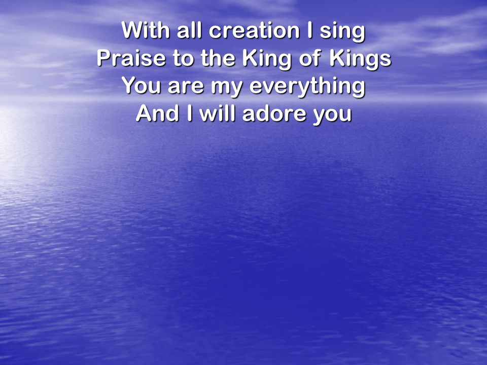 With all creation I sing Praise to the King of Kings You are my everything And I will adore you