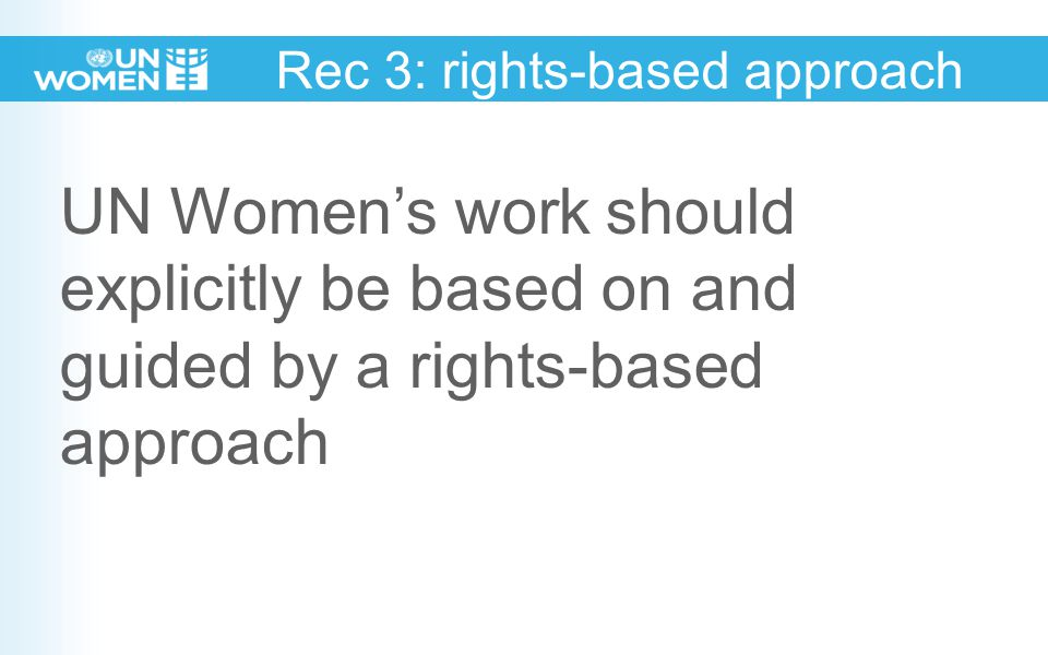 Rec 3: rights-based approach UN Women's work should explicitly be based on and guided by a rights-based approach