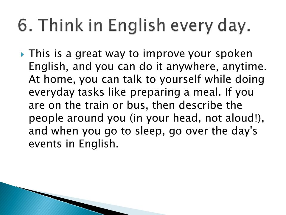  This is a great way to improve your spoken English, and you can do it anywhere, anytime.