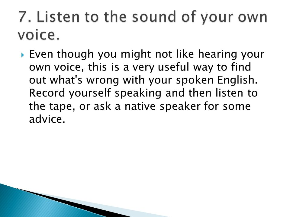  Even though you might not like hearing your own voice, this is a very useful way to find out what s wrong with your spoken English.