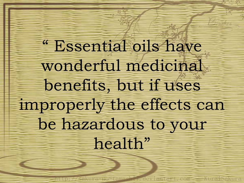 Essential oils have wonderful medicinal benefits, but if uses improperly the effects can be hazardous to your health