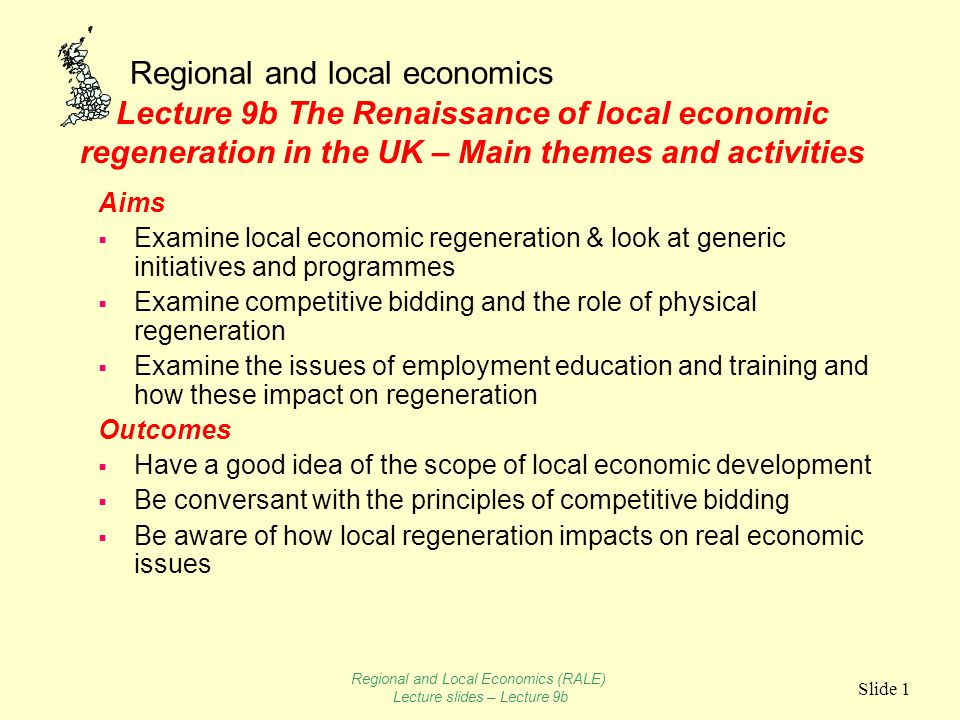 Regional and local economics Slide 1 Lecture 9b The Renaissance of local economic regeneration in the UK – Main themes and activities Aims  Examine local economic regeneration & look at generic initiatives and programmes  Examine competitive bidding and the role of physical regeneration  Examine the issues of employment education and training and how these impact on regeneration Outcomes  Have a good idea of the scope of local economic development  Be conversant with the principles of competitive bidding  Be aware of how local regeneration impacts on real economic issues Regional and Local Economics (RALE) Lecture slides – Lecture 9b
