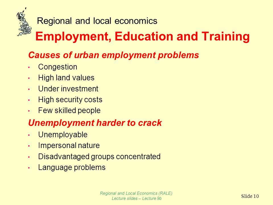Regional and local economics Slide 10 Employment, Education and Training Causes of urban employment problems Congestion High land values Under investment High security costs Few skilled people Unemployment harder to crack Unemployable Impersonal nature Disadvantaged groups concentrated Language problems Regional and Local Economics (RALE) Lecture slides – Lecture 9b