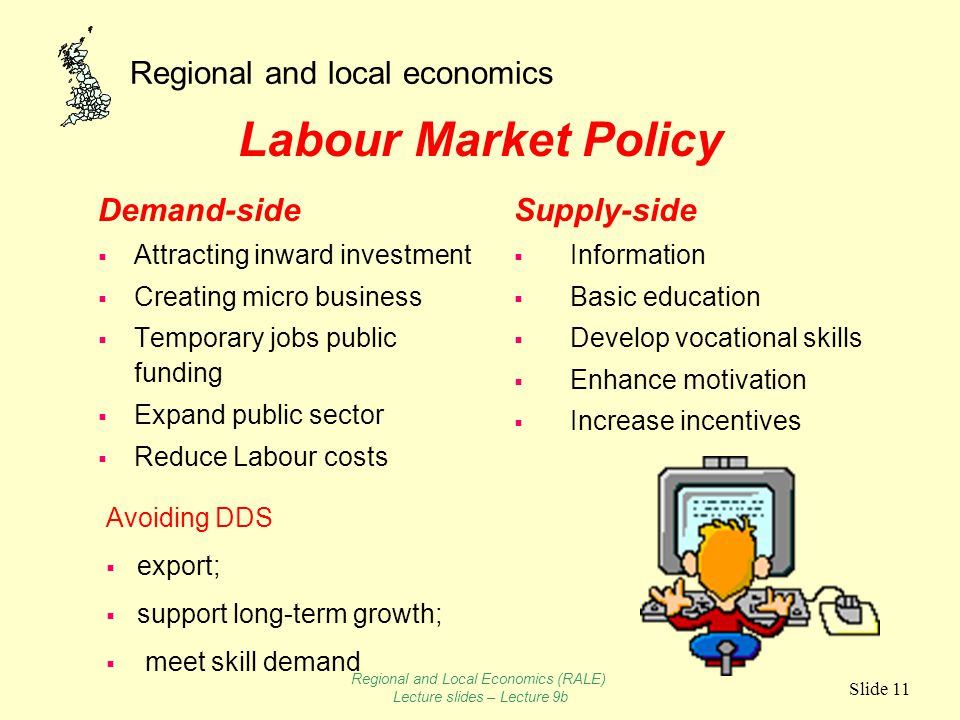 Regional and local economics Slide 11 Labour Market Policy Demand-side  Attracting inward investment  Creating micro business  Temporary jobs public funding  Expand public sector  Reduce Labour costs Supply-side  Information  Basic education  Develop vocational skills  Enhance motivation  Increase incentives Avoiding DDS  export;  support long-term growth;  meet skill demand Regional and Local Economics (RALE) Lecture slides – Lecture 9b