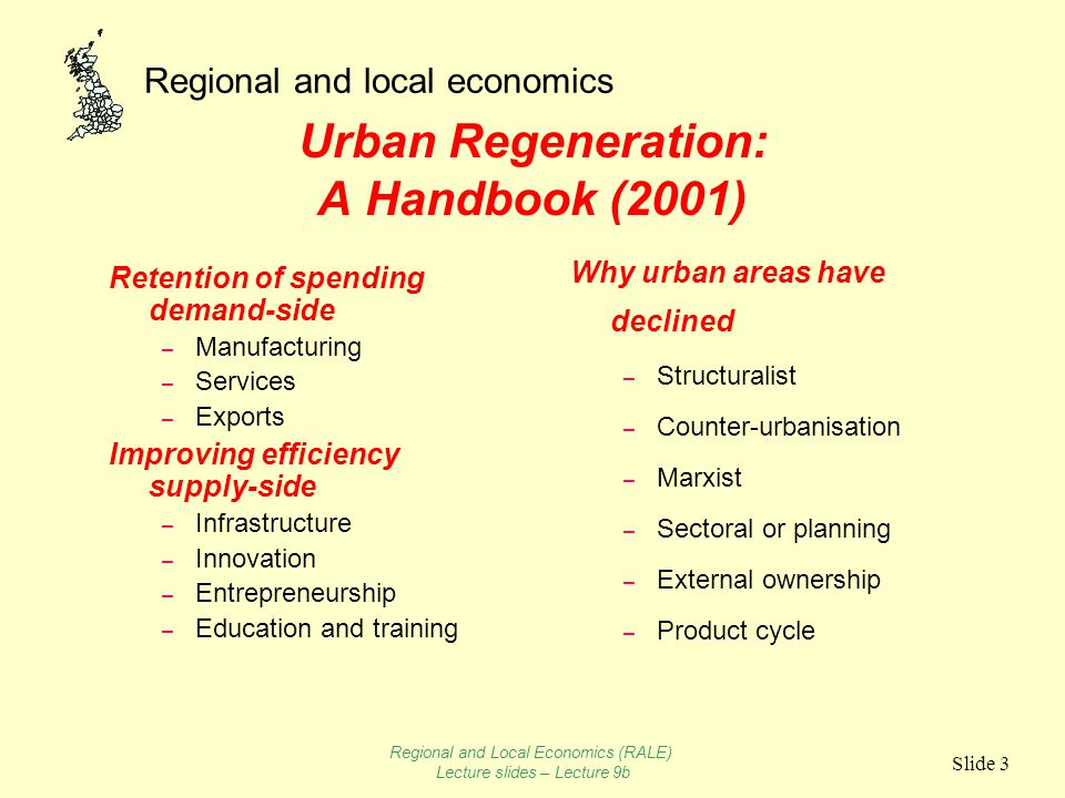 Regional and local economics Slide 3 Urban Regeneration: A Handbook (2001) Retention of spending demand-side – Manufacturing – Services – Exports Improving efficiency supply-side – Infrastructure – Innovation – Entrepreneurship – Education and training Why urban areas have declined – Structuralist – Counter-urbanisation – Marxist – Sectoral or planning – External ownership – Product cycle Regional and Local Economics (RALE) Lecture slides – Lecture 9b