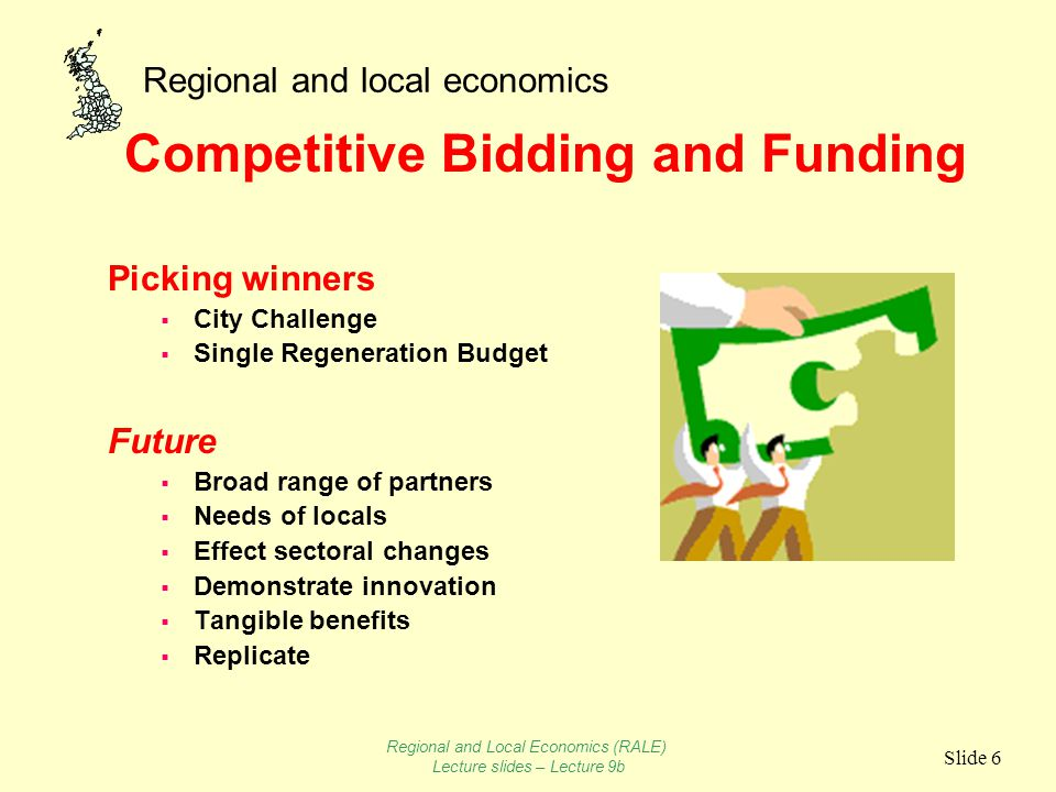 Regional and local economics Slide 6 Competitive Bidding and Funding Picking winners  City Challenge  Single Regeneration Budget Future  Broad range of partners  Needs of locals  Effect sectoral changes  Demonstrate innovation  Tangible benefits  Replicate Regional and Local Economics (RALE) Lecture slides – Lecture 9b