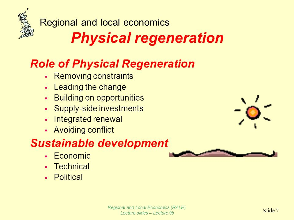 Regional and local economics Slide 7 Physical regeneration Role of Physical Regeneration  Removing constraints  Leading the change  Building on opportunities  Supply-side investments  Integrated renewal  Avoiding conflict Sustainable development  Economic  Technical  Political Regional and Local Economics (RALE) Lecture slides – Lecture 9b