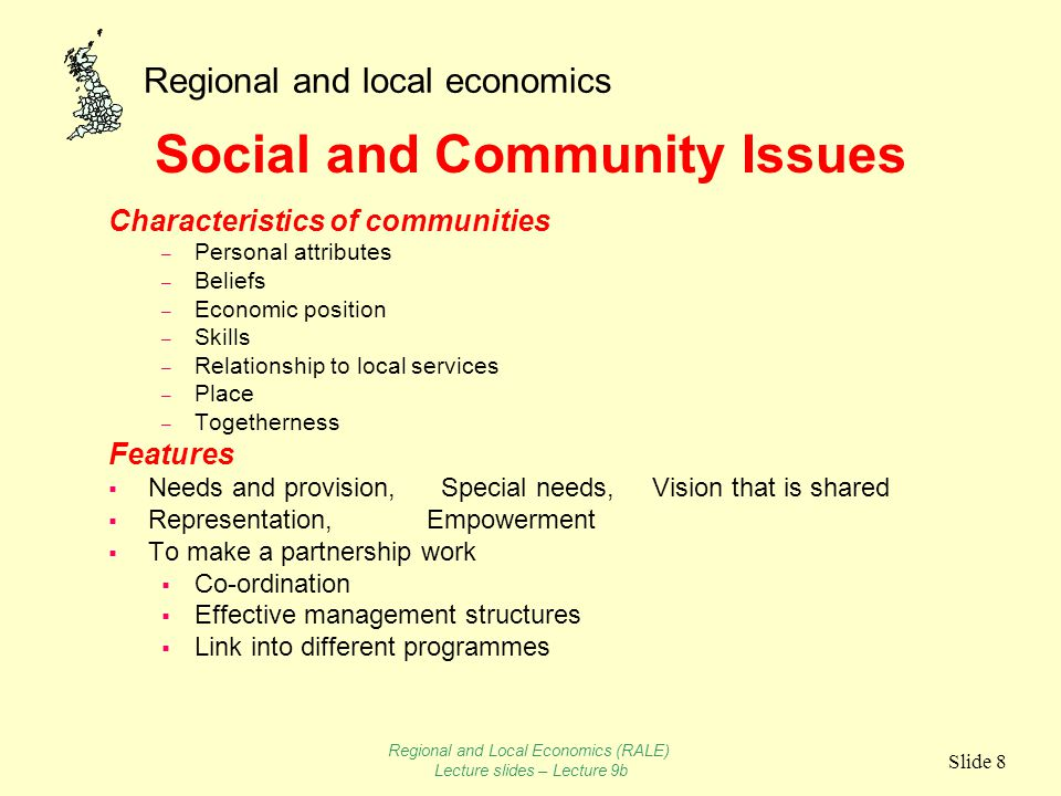 Regional and local economics Slide 8 Social and Community Issues Characteristics of communities – Personal attributes – Beliefs – Economic position – Skills – Relationship to local services – Place – Togetherness Features  Needs and provision, Special needs, Vision that is shared  Representation, Empowerment  To make a partnership work  Co-ordination  Effective management structures  Link into different programmes Regional and Local Economics (RALE) Lecture slides – Lecture 9b