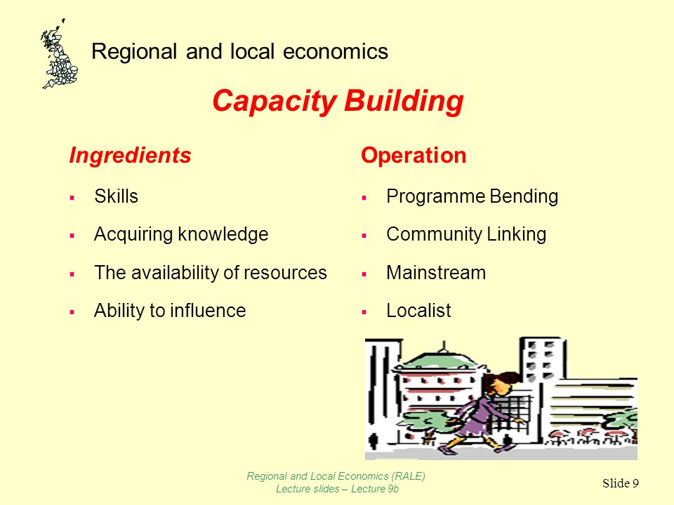 Regional and local economics Slide 9 Capacity Building Ingredients  Skills  Acquiring knowledge  The availability of resources  Ability to influence Operation  Programme Bending  Community Linking  Mainstream  Localist Regional and Local Economics (RALE) Lecture slides – Lecture 9b