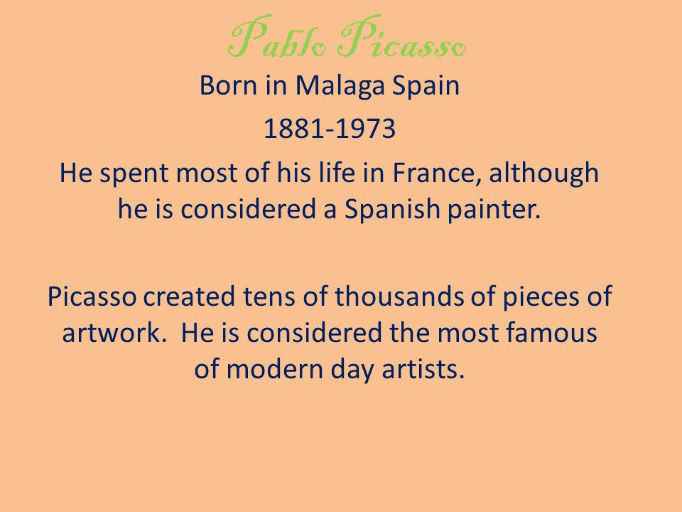 Pablo Picasso Born in Malaga Spain He spent most of his life in France, although he is considered a Spanish painter.
