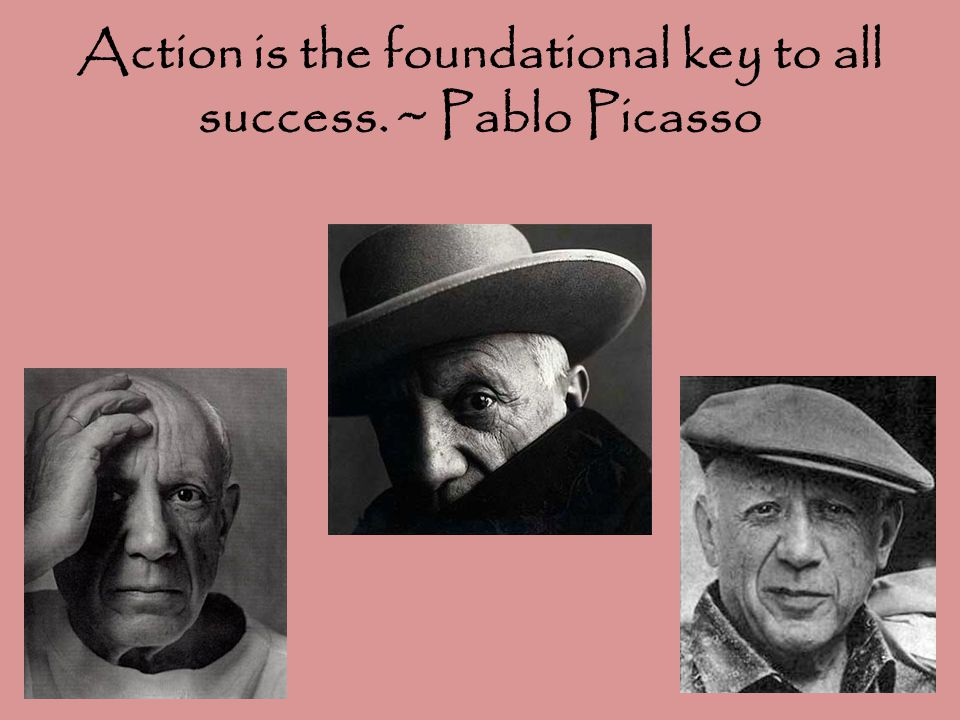 Action is the foundational key to all success. ~ Pablo Picasso