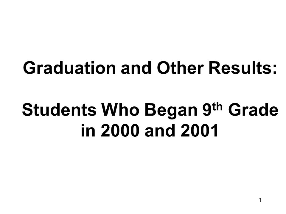 1 Graduation and Other Results: Students Who Began 9 th Grade in 2000 and 2001