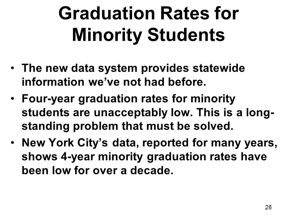 26 Graduation Rates for Minority Students The new data system provides statewide information we've not had before.