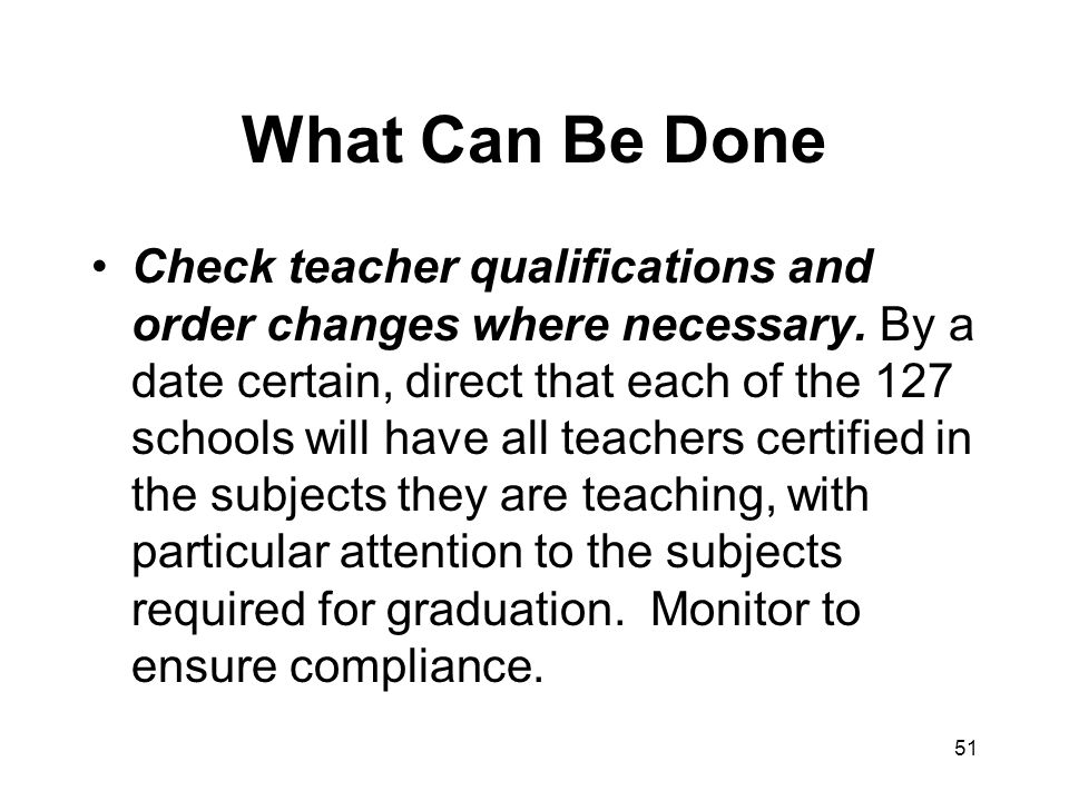 51 What Can Be Done Check teacher qualifications and order changes where necessary.