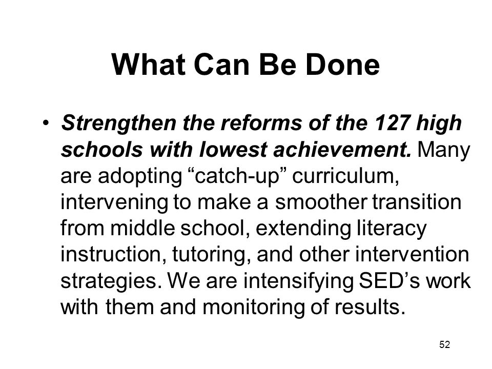 52 What Can Be Done Strengthen the reforms of the 127 high schools with lowest achievement.