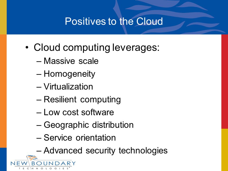 Cloud computing leverages: –Massive scale –Homogeneity –Virtualization –Resilient computing –Low cost software –Geographic distribution –Service orientation –Advanced security technologies Positives to the Cloud