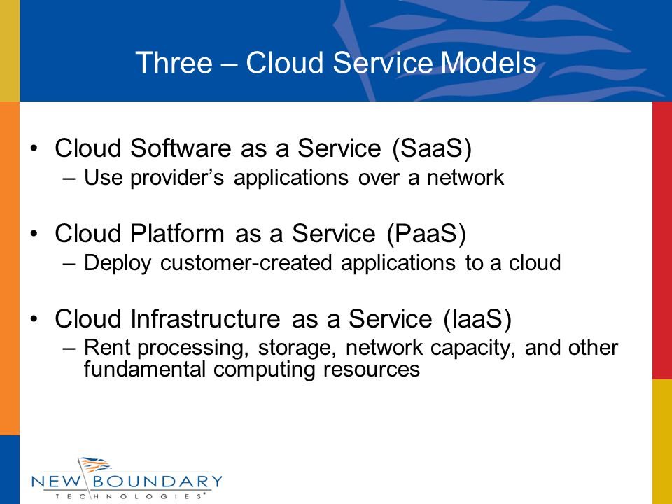 Three – Cloud Service Models Cloud Software as a Service (SaaS) –Use provider's applications over a network Cloud Platform as a Service (PaaS) –Deploy customer-created applications to a cloud Cloud Infrastructure as a Service (IaaS) –Rent processing, storage, network capacity, and other fundamental computing resources