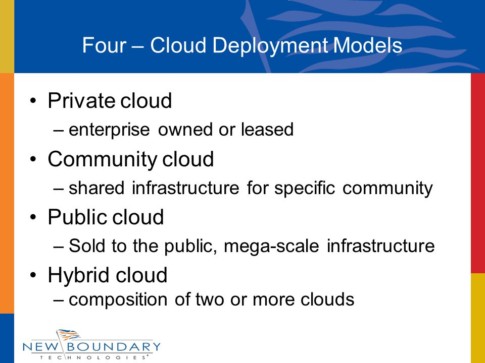 Private cloud –enterprise owned or leased Community cloud –shared infrastructure for specific community Public cloud –Sold to the public, mega-scale infrastructure Hybrid cloud –composition of two or more clouds Four – Cloud Deployment Models