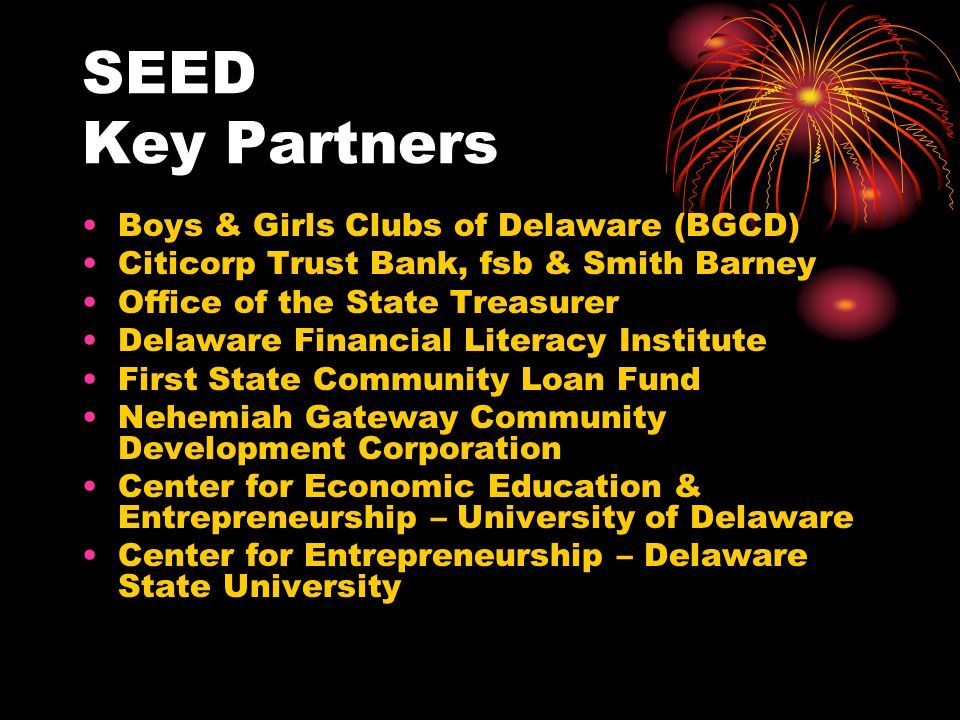 SEED Key Partners Boys & Girls Clubs of Delaware (BGCD) Citicorp Trust Bank, fsb & Smith Barney Office of the State Treasurer Delaware Financial Literacy Institute First State Community Loan Fund Nehemiah Gateway Community Development Corporation Center for Economic Education & Entrepreneurship – University of Delaware Center for Entrepreneurship – Delaware State University