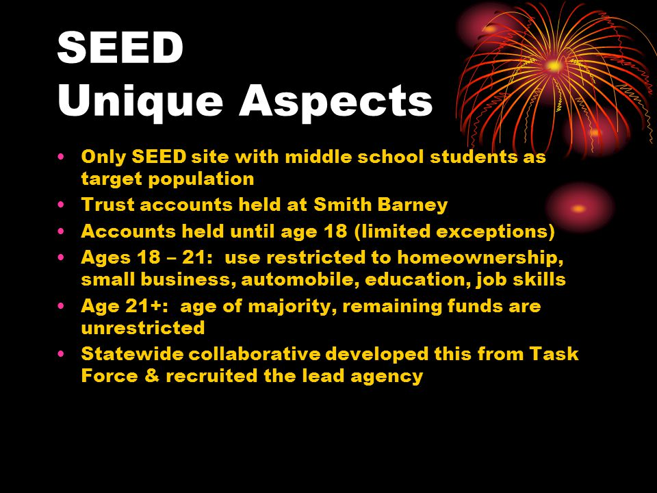 SEED Unique Aspects Only SEED site with middle school students as target population Trust accounts held at Smith Barney Accounts held until age 18 (limited exceptions) Ages 18 – 21: use restricted to homeownership, small business, automobile, education, job skills Age 21+: age of majority, remaining funds are unrestricted Statewide collaborative developed this from Task Force & recruited the lead agency