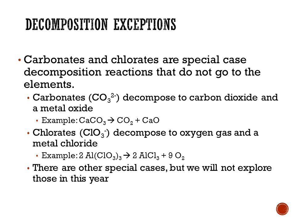 Carbonates and chlorates are special case decomposition reactions that do not go to the elements.