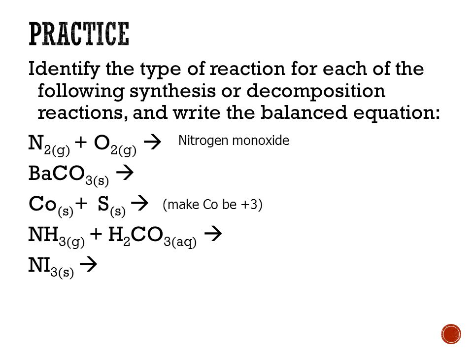 Identify the type of reaction for each of the following synthesis or decomposition reactions, and write the balanced equation: N 2(g) + O 2(g)  BaCO 3(s)  Co (s) + S (s)  NH 3(g) + H 2 CO 3(aq)  NI 3(s)  (make Co be +3) Nitrogen monoxide