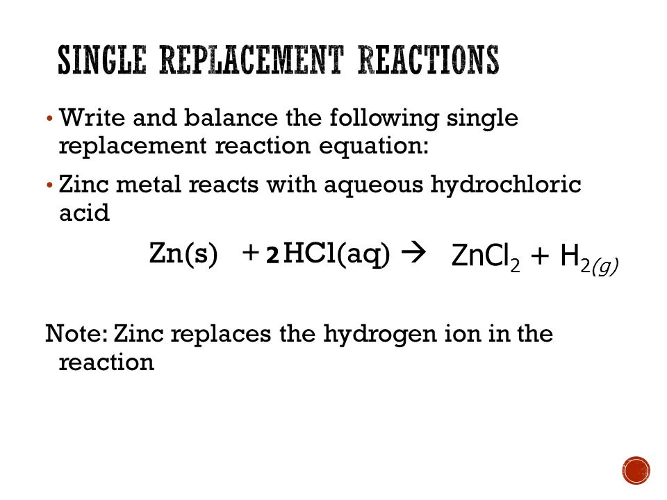 Write and balance the following single replacement reaction equation: Zinc metal reacts with aqueous hydrochloric acid Zn(s) + HCl(aq)  Note: Zinc replaces the hydrogen ion in the reaction 2 ZnCl 2 + H 2(g)