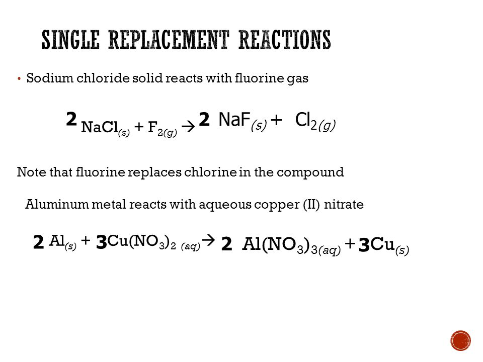 Sodium chloride solid reacts with fluorine gas NaCl (s) + F 2(g)  Note that fluorine replaces chlorine in the compound NaF (s) + Cl 2(g) 2 2 Aluminum metal reacts with aqueous copper (II) nitrate Al (s) + Cu(NO 3 ) 2 (aq)  Al(NO 3 ) 3(aq) + Cu (s)