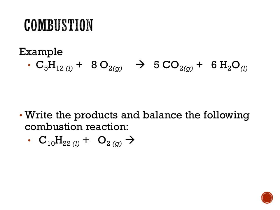Example C 5 H 12 (l) + 8 O 2(g)  5 CO 2(g) + 6 H 2 O (l) Write the products and balance the following combustion reaction: C 10 H 22 (l) + O 2 (g) 