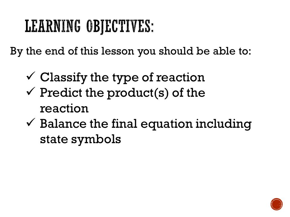 By the end of this lesson you should be able to: Classify the type of reaction Predict the product(s) of the reaction Balance the final equation including state symbols
