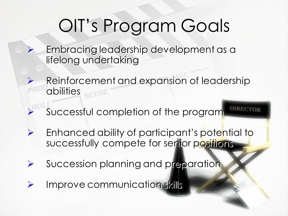 OIT's Program Goals  Embracing leadership development as a lifelong undertaking  Reinforcement and expansion of leadership abilities  Successful completion of the program  Enhanced ability of participant's potential to  successfully compete for senior positions  Succession planning and preparation  Improve communication skills  Embracing leadership development as a lifelong undertaking  Reinforcement and expansion of leadership abilities  Successful completion of the program  Enhanced ability of participant's potential to  successfully compete for senior positions  Succession planning and preparation  Improve communication skills
