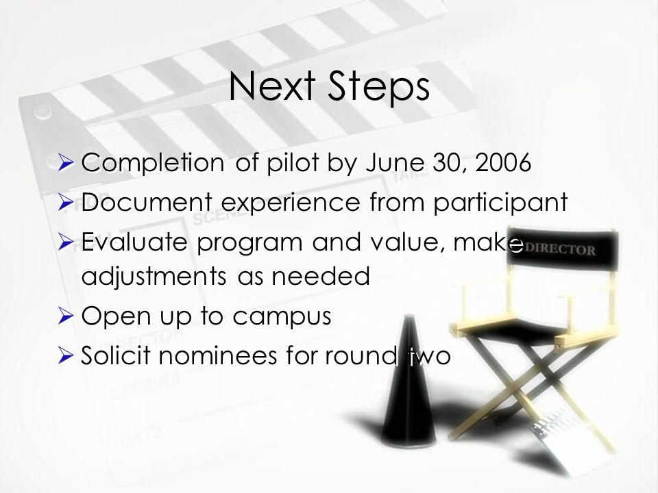 Next Steps  Completion of pilot by June 30, 2006  Document experience from participant  Evaluate program and value, make adjustments as needed  Open up to campus  Solicit nominees for round two  Completion of pilot by June 30, 2006  Document experience from participant  Evaluate program and value, make adjustments as needed  Open up to campus  Solicit nominees for round two