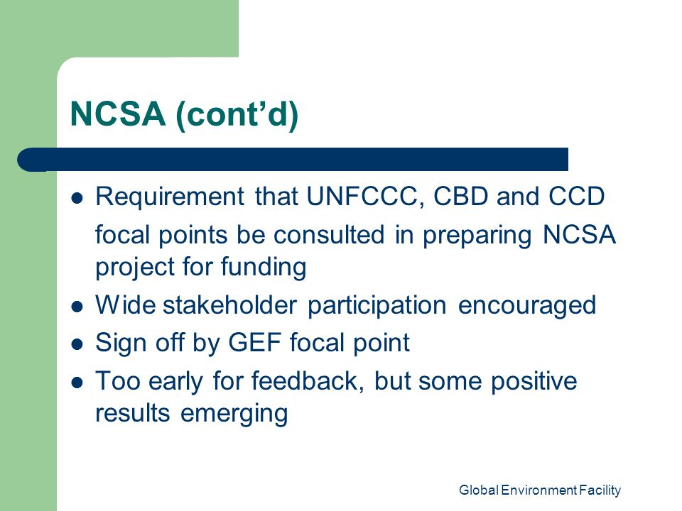 Global Environment Facility NCSA (cont'd) Requirement that UNFCCC, CBD and CCD focal points be consulted in preparing NCSA project for funding Wide stakeholder participation encouraged Sign off by GEF focal point Too early for feedback, but some positive results emerging