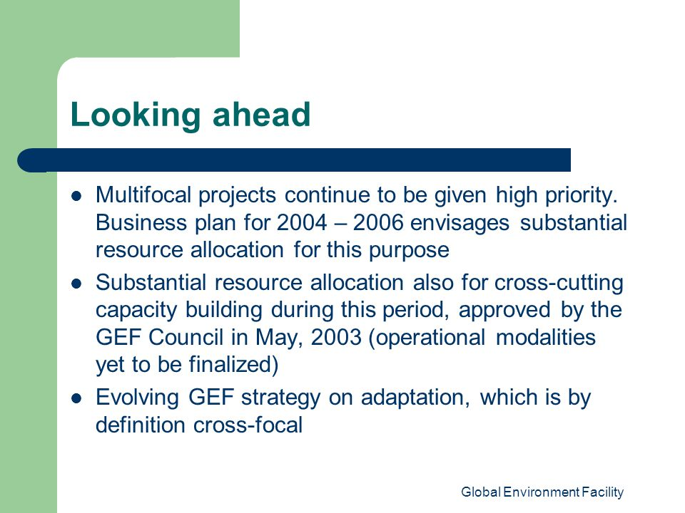 Global Environment Facility Looking ahead Multifocal projects continue to be given high priority.