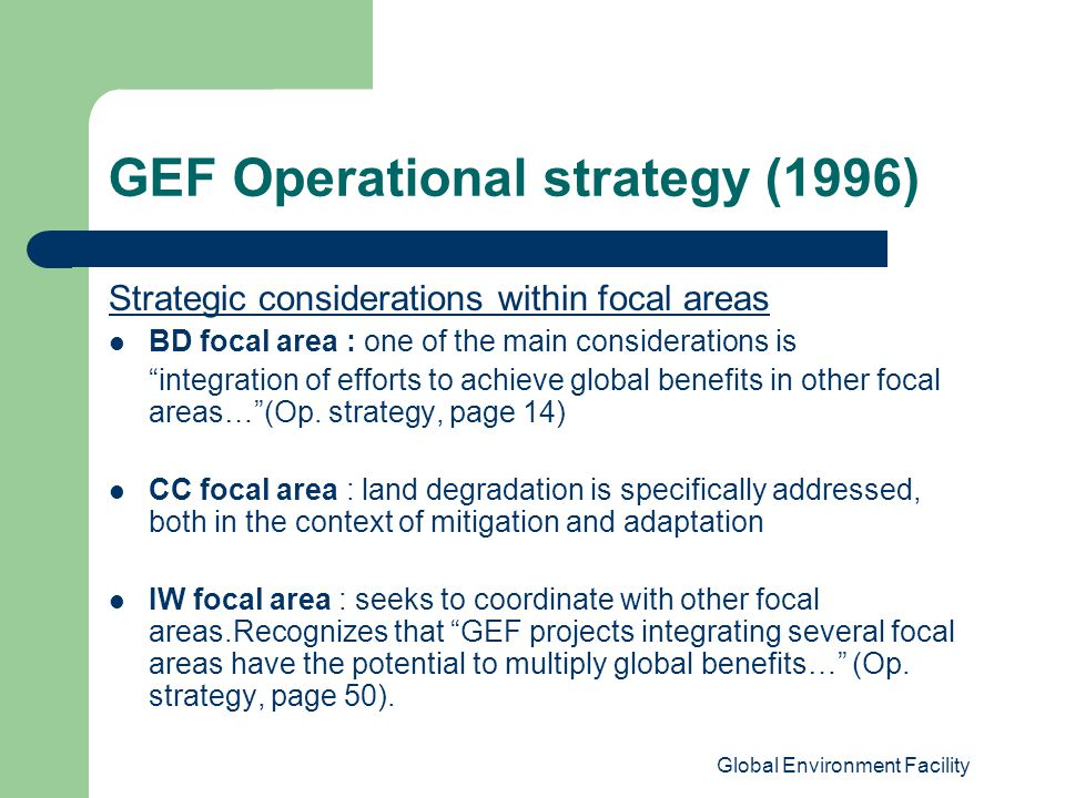 Global Environment Facility GEF Operational strategy (1996) Strategic considerations within focal areas BD focal area : one of the main considerations is integration of efforts to achieve global benefits in other focal areas… (Op.