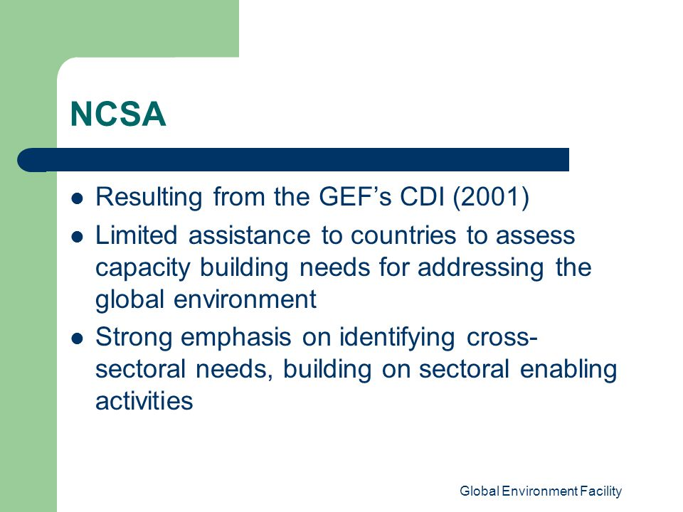 Global Environment Facility NCSA Resulting from the GEF's CDI (2001) Limited assistance to countries to assess capacity building needs for addressing the global environment Strong emphasis on identifying cross- sectoral needs, building on sectoral enabling activities