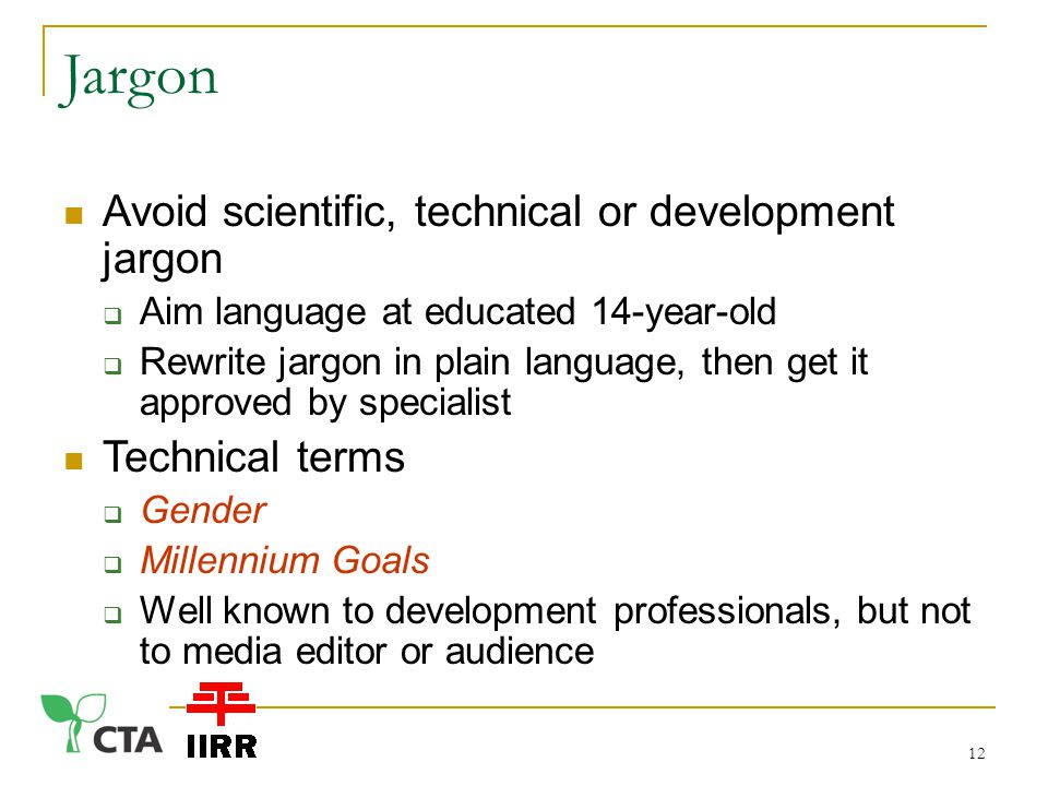 Jargon Avoid scientific, technical or development jargon  Aim language at educated 14-year-old  Rewrite jargon in plain language, then get it approved by specialist Technical terms  Gender  Millennium Goals  Well known to development professionals, but not to media editor or audience 12