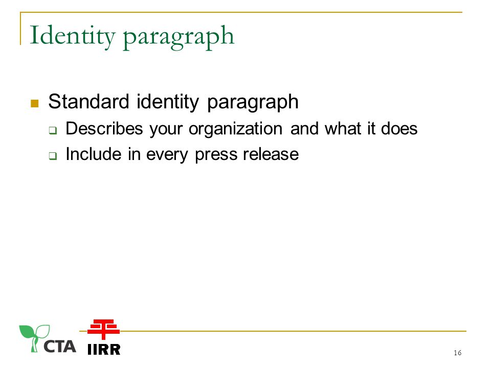 Identity paragraph Standard identity paragraph  Describes your organization and what it does  Include in every press release 16