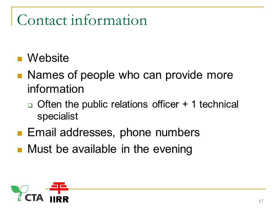 Contact information Website Names of people who can provide more information  Often the public relations officer + 1 technical specialist  addresses, phone numbers Must be available in the evening 17