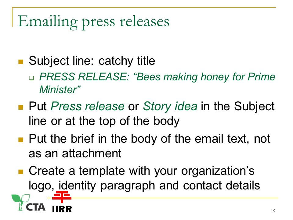 ing press releases Subject line: catchy title  PRESS RELEASE: Bees making honey for Prime Minister Put Press release or Story idea in the Subject line or at the top of the body Put the brief in the body of the  text, not as an attachment Create a template with your organization's logo, identity paragraph and contact details 19