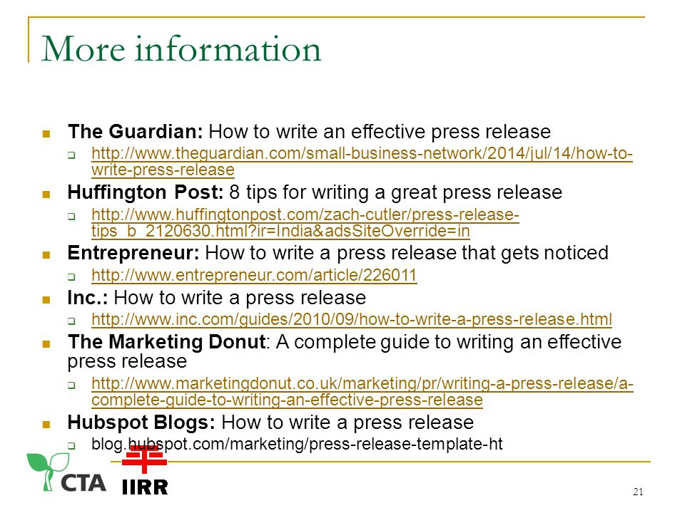 More information The Guardian: How to write an effective press release    write-press-release   write-press-release Huffington Post: 8 tips for writing a great press release    tips_b_ html ir=India&adsSiteOverride=in   tips_b_ html ir=India&adsSiteOverride=in Entrepreneur: How to write a press release that gets noticed      Inc.: How to write a press release      The Marketing Donut: A complete guide to writing an effective press release    complete-guide-to-writing-an-effective-press-release   complete-guide-to-writing-an-effective-press-release Hubspot Blogs: How to write a press release  blog.hubspot.com/marketing/press-release-template-ht 21