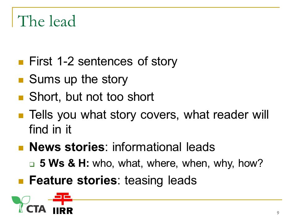 The lead First 1-2 sentences of story Sums up the story Short, but not too short Tells you what story covers, what reader will find in it News stories: informational leads  5 Ws & H: who, what, where, when, why, how.
