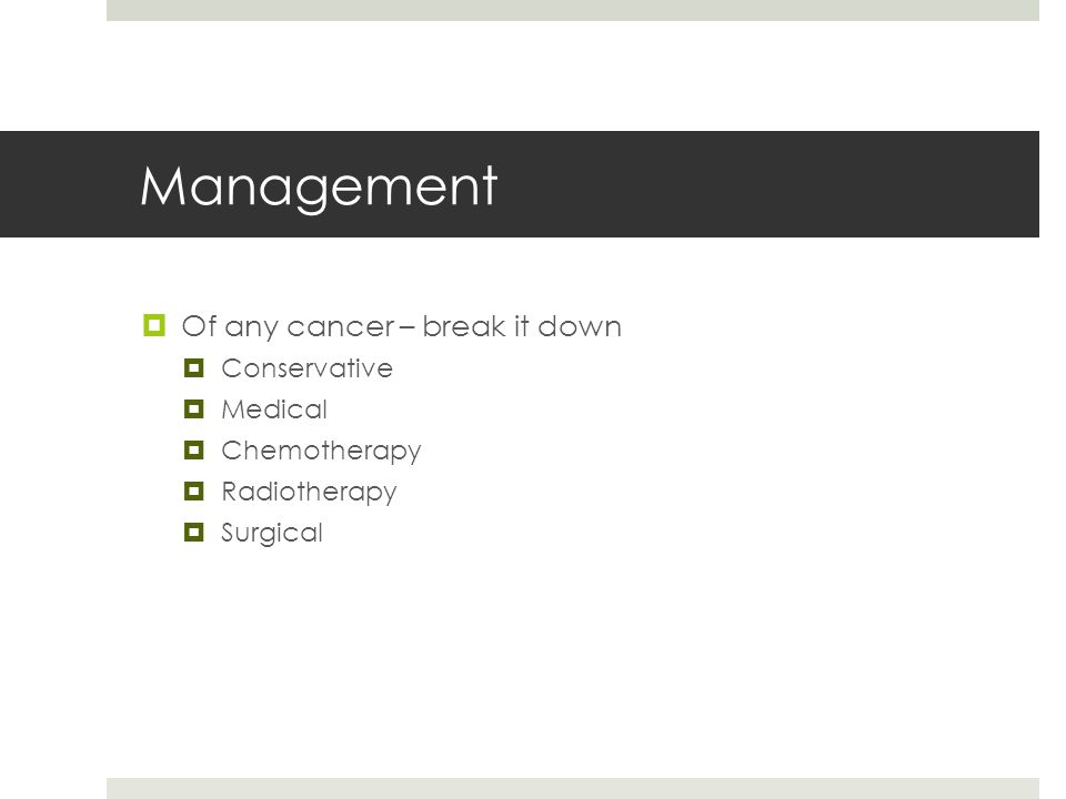 Management  Of any cancer – break it down  Conservative  Medical  Chemotherapy  Radiotherapy  Surgical