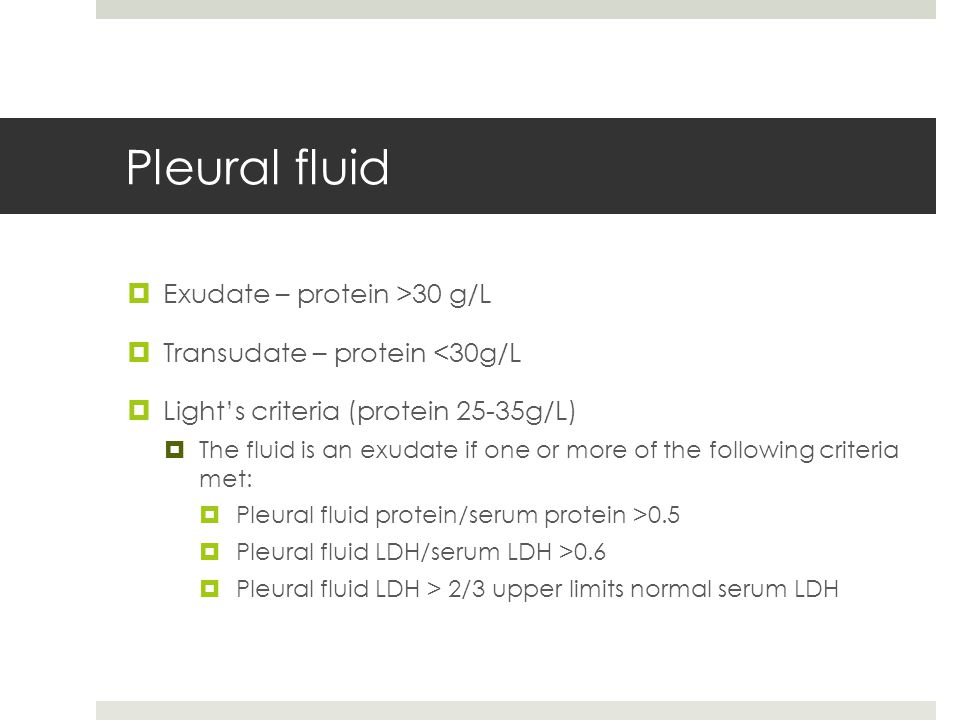Pleural fluid  Exudate – protein >30 g/L  Transudate – protein <30g/L  Light's criteria (protein 25-35g/L)  The fluid is an exudate if one or more of the following criteria met:  Pleural fluid protein/serum protein >0.5  Pleural fluid LDH/serum LDH >0.6  Pleural fluid LDH > 2/3 upper limits normal serum LDH