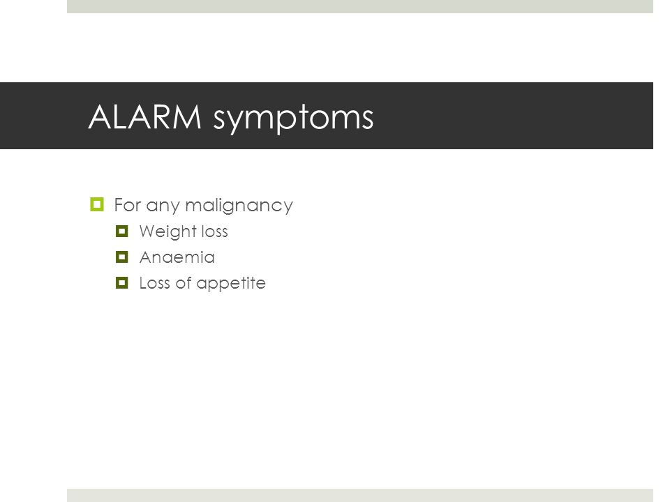 ALARM symptoms  For any malignancy  Weight loss  Anaemia  Loss of appetite
