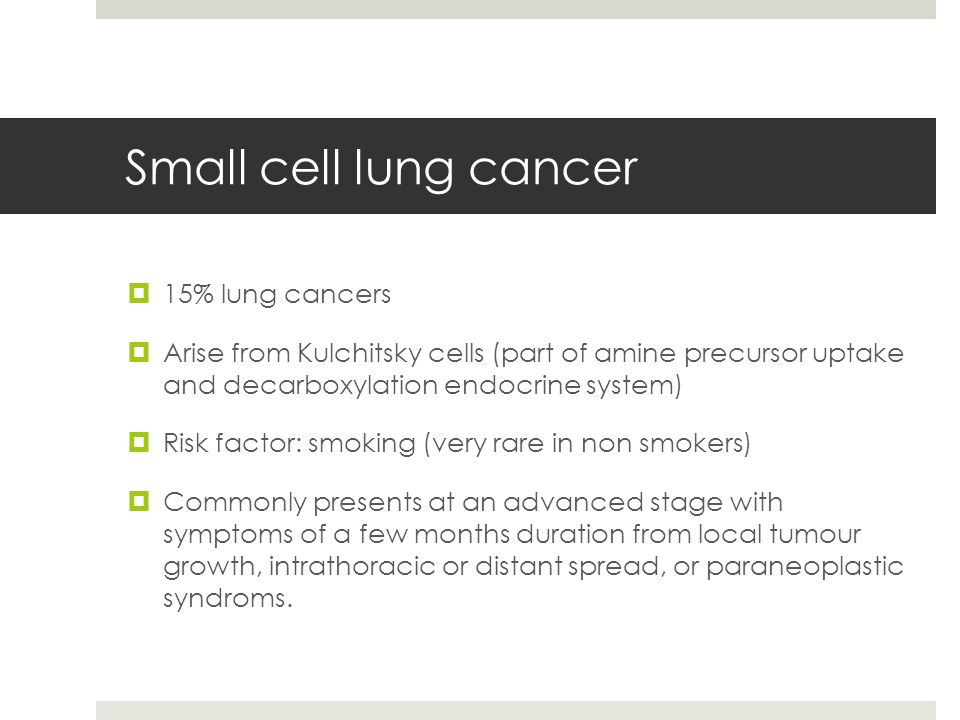 Small cell lung cancer  15% lung cancers  Arise from Kulchitsky cells (part of amine precursor uptake and decarboxylation endocrine system)  Risk factor: smoking (very rare in non smokers)  Commonly presents at an advanced stage with symptoms of a few months duration from local tumour growth, intrathoracic or distant spread, or paraneoplastic syndroms.